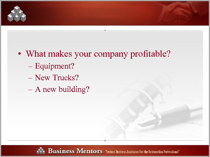 • What makes your company profitable? – Equipment? – New Trucks? – A