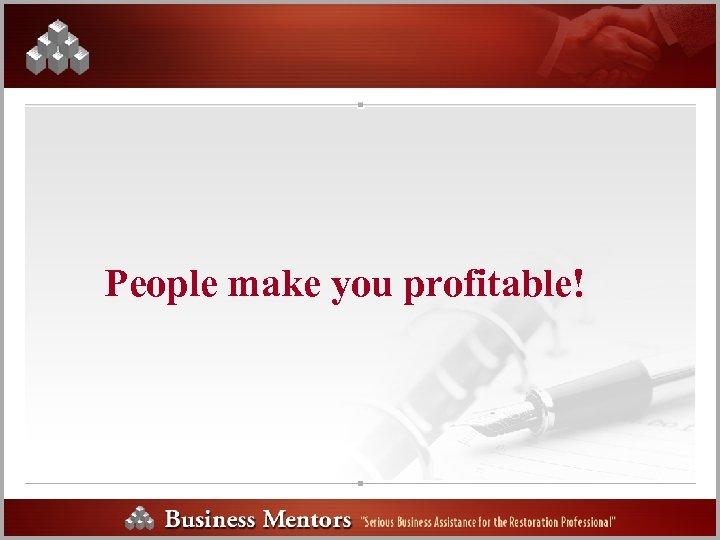 People make you profitable!