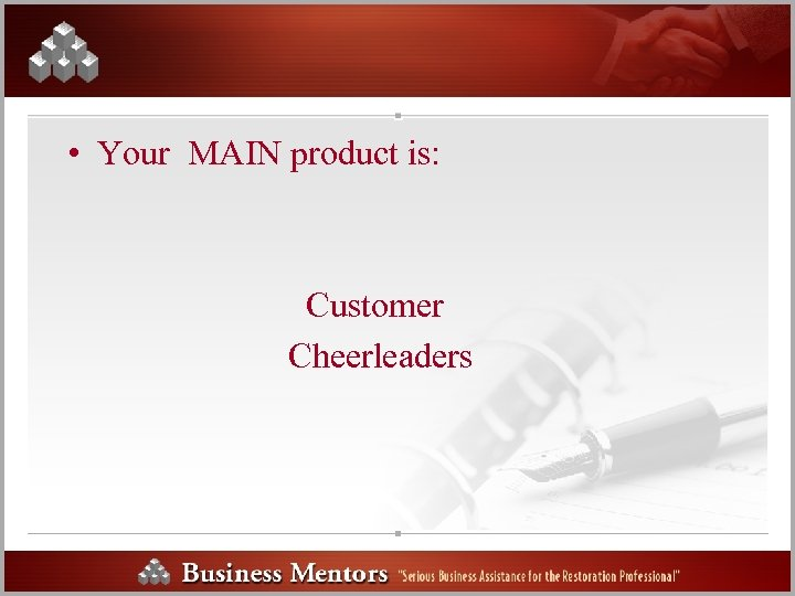 • Your MAIN product is: Customer Cheerleaders