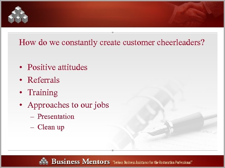 How do we constantly create customer cheerleaders? • • Positive attitudes Referrals Training Approaches