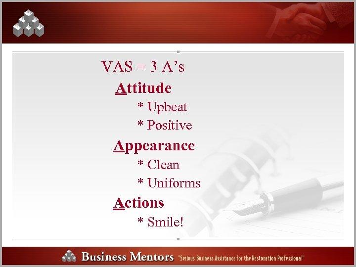 VAS = 3 A's Attitude * Upbeat * Positive Appearance * Clean * Uniforms