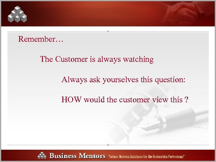 Remember… The Customer is always watching Always ask yourselves this question: HOW would the