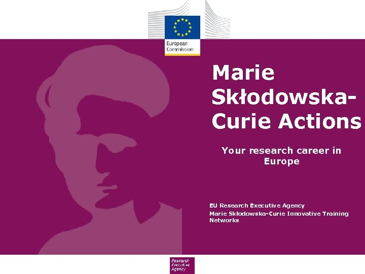 Marie Skłodowska. Curie Actions Your research career in Europe EU Research Executive Agency Marie