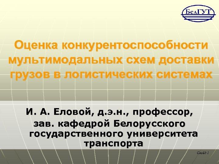 Оценка конкурентоспособности мультимодальных схем доставки грузов в логистических системах И. А. Еловой, д. э.