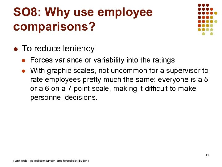 SO 8: Why use employee comparisons? l To reduce leniency l l Forces variance
