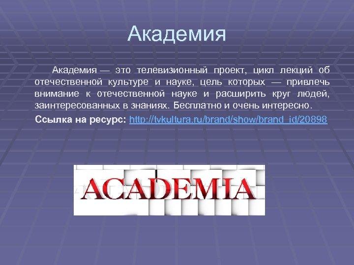 Академия — это телевизионный проект, цикл лекций об отечественной культуре и науке, цель которых