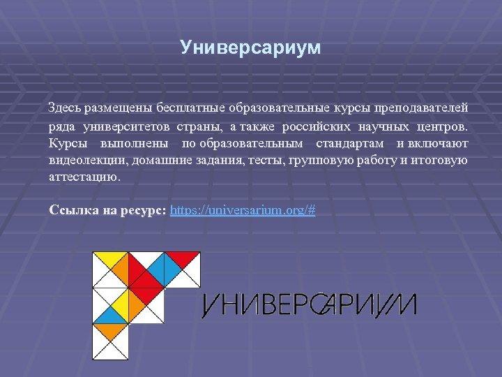 Универсариум Здесь размещены бесплатные образовательные курсы преподавателей ряда университетов страны, а также российских научных