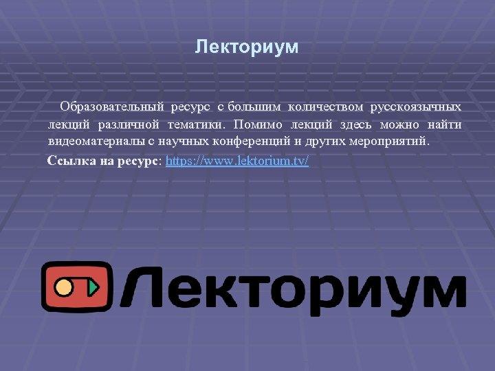 Лекториум Образовательный ресурс с большим количеством русскоязычных лекций различной тематики. Помимо лекций здесь можно