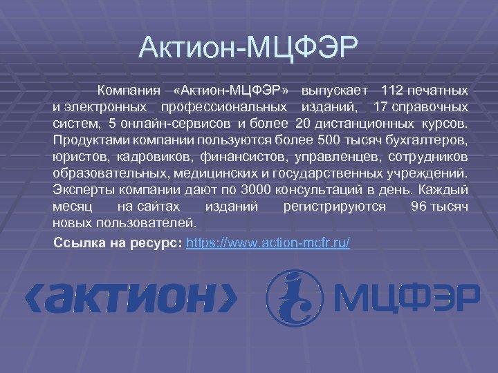 Актион-МЦФЭР Компания «Актион-МЦФЭР» выпускает 112 печатных и электронных профессиональных изданий, 17 справочных систем, 5