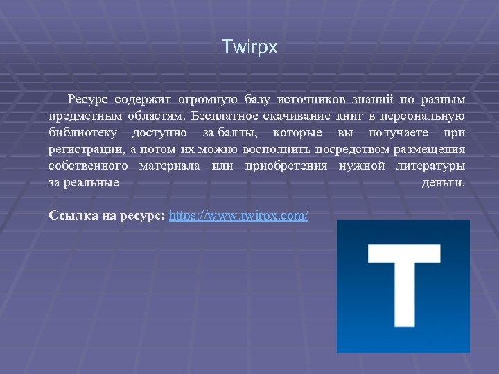 Twirpx Ресурс содержит огромную базу источников знаний по разным предметным областям. Бесплатное скачивание книг
