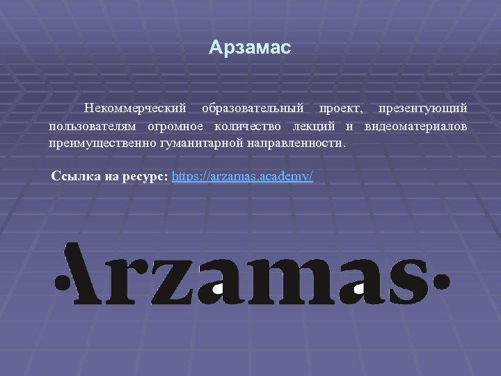 Арзамас Некоммерческий образовательный проект, презентующий пользователям огромное количество лекций и видеоматериалов преимущественно гуманитарной направленности.