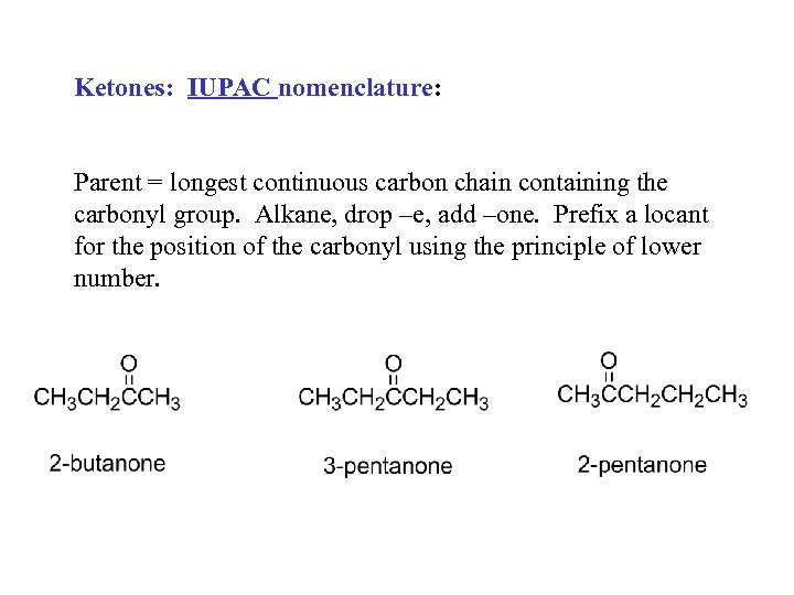Ketones: IUPAC nomenclature: Parent = longest continuous carbon chain containing the carbonyl group. Alkane,