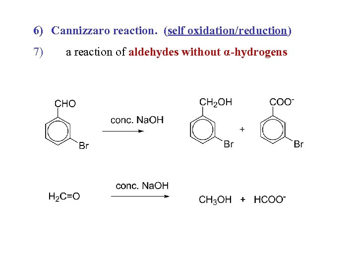 6) Cannizzaro reaction. (self oxidation/reduction) 7) a reaction of aldehydes without α-hydrogens