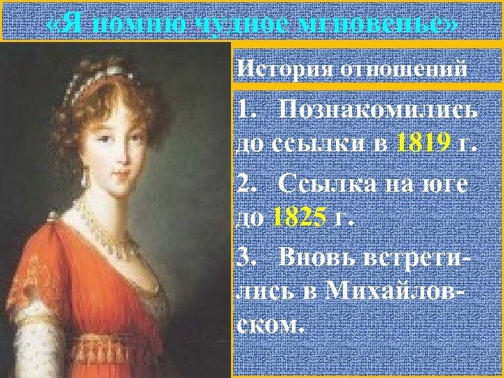 «Я помню чудное мгновенье» История отношений 1. Познакомились до ссылки в 1819 г.