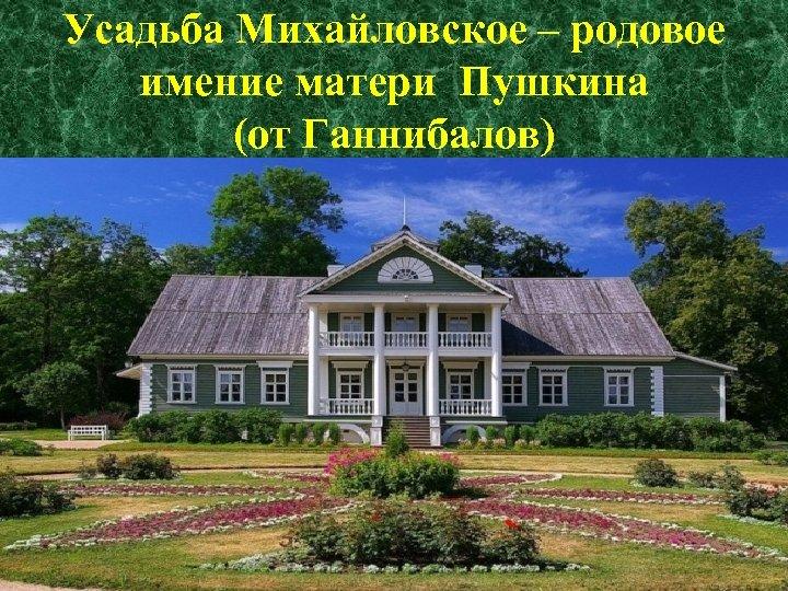 Усадьба Михайловское – родовое имение матери Пушкина (от Ганнибалов)
