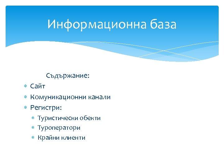 Информационна база Съдържание: Сайт Комуникационни канали Регистри: Туристически обекти Туроператори Крайни клиенти
