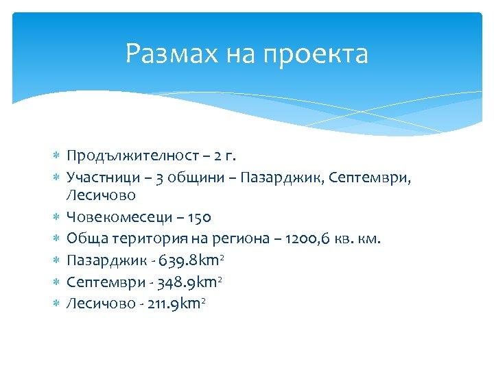 Размах на проекта Продължителност – 2 г. Участници – 3 общини – Пазарджик, Септември,