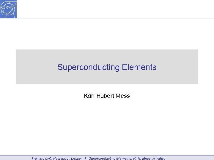 Superconducting Elements Karl Hubert Mess Training LHC Powering : Lesson I , Superconducting Elements,