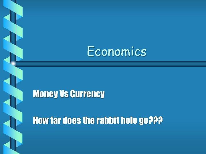 Economics Money Vs Currency How far does the rabbit hole go? ? ?