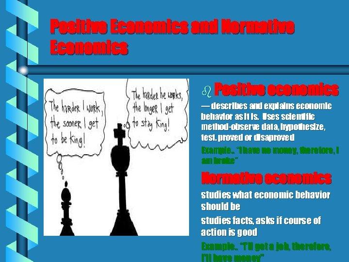 Positive Economics and Normative Economics b Positive economics — describes and explains economic behavior