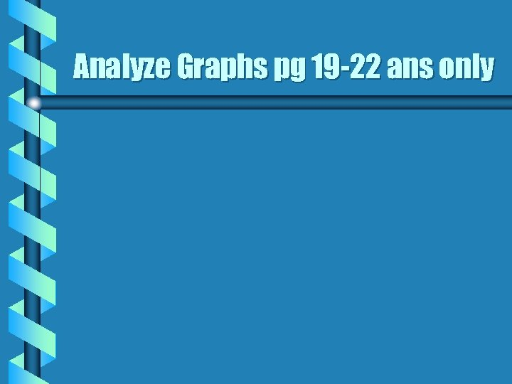 Analyze Graphs pg 19 -22 ans only