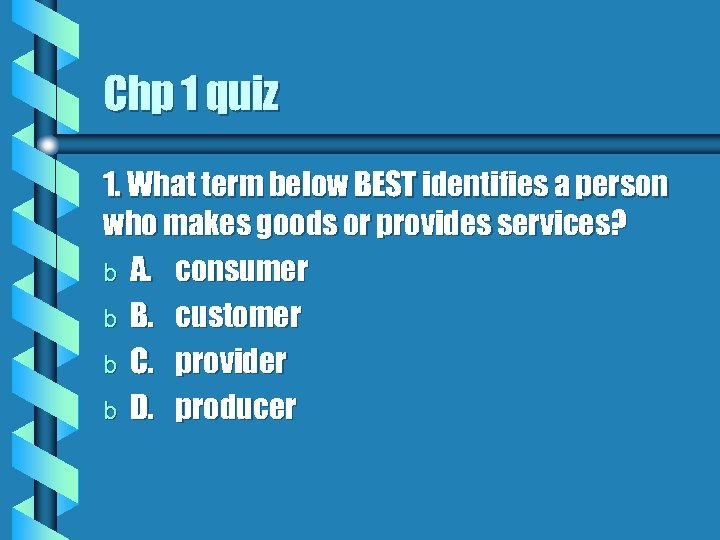 Chp 1 quiz 1. What term below BEST identifies a person who makes goods