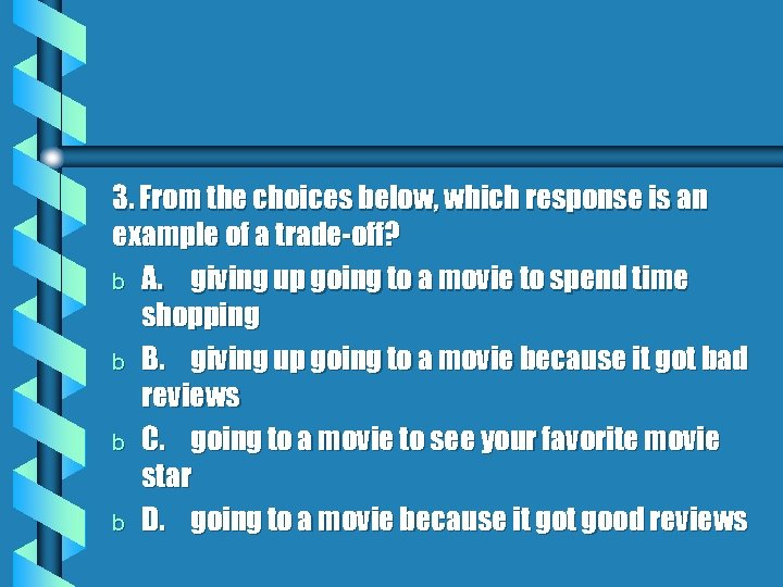 3. From the choices below, which response is an example of a trade-off? b