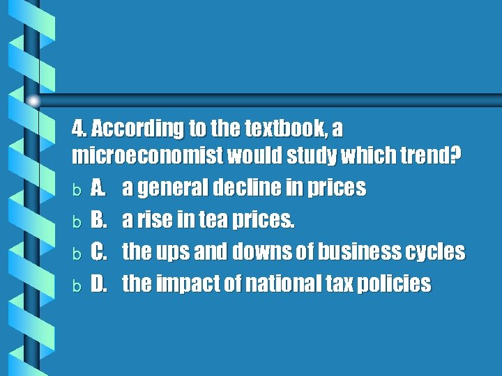 4. According to the textbook, a microeconomist would study which trend? b A. a