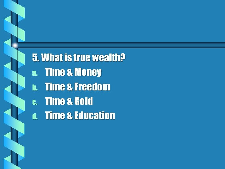 5. What is true wealth? a. Time & Money b. Time & Freedom c.