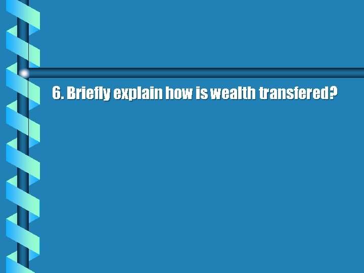 6. Briefly explain how is wealth transfered?