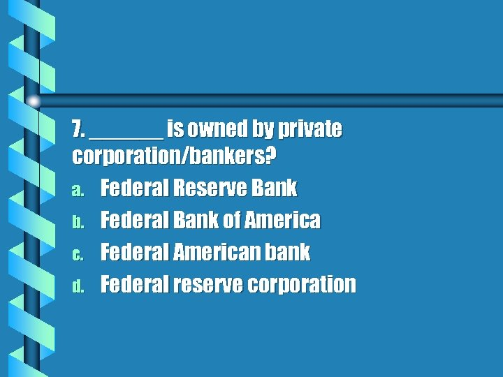 7. ______ is owned by private corporation/bankers? a. Federal Reserve Bank b. Federal Bank