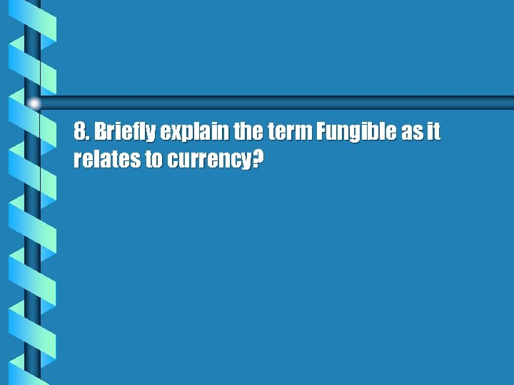 8. Briefly explain the term Fungible as it relates to currency?