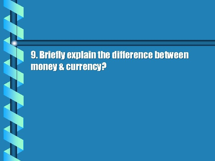 9. Briefly explain the difference between money & currency?