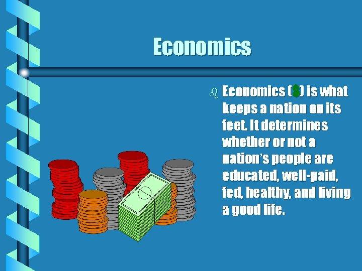 Economics b Economics ($) is what keeps a nation on its feet. It determines