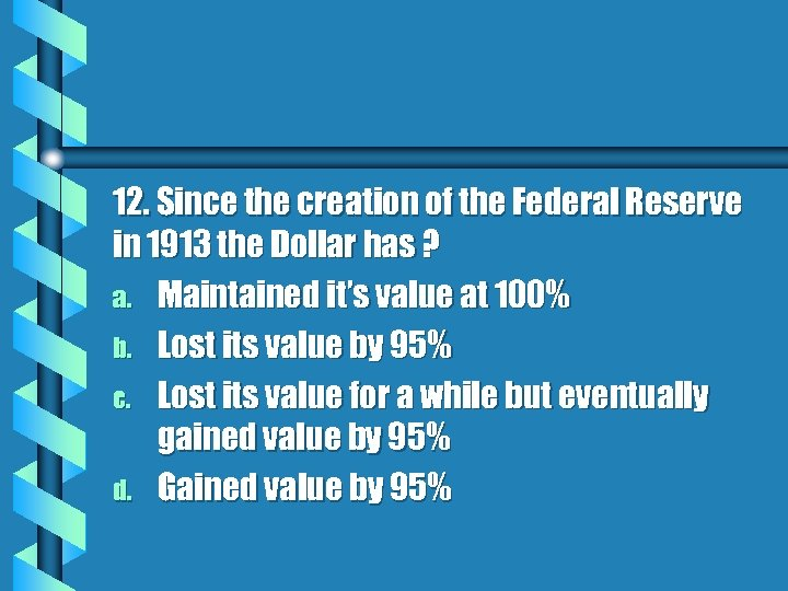 12. Since the creation of the Federal Reserve in 1913 the Dollar has ?