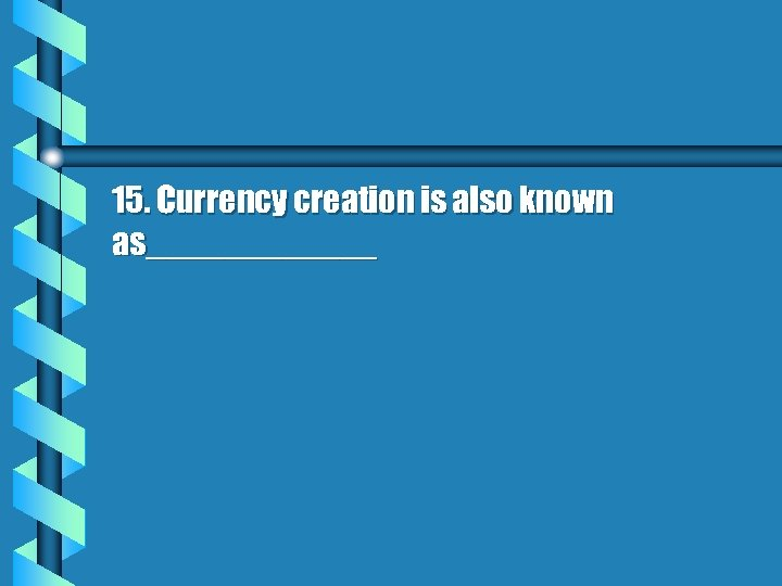 15. Currency creation is also known as______