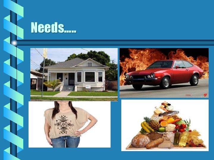 Needs…. .
