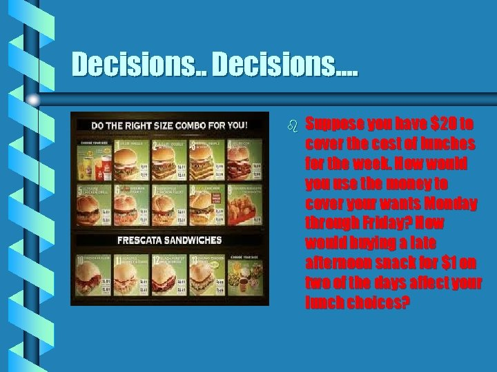 Decisions. . Decisions…. b Suppose you have $20 to cover the cost of lunches