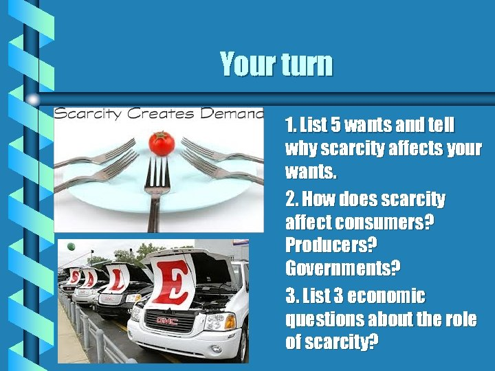 Your turn 1. List 5 wants and tell why scarcity affects your wants. 2.