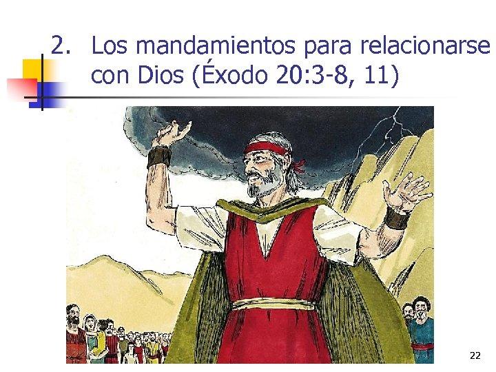 2. Los mandamientos para relacionarse con Dios (Éxodo 20: 3 -8, 11) 22