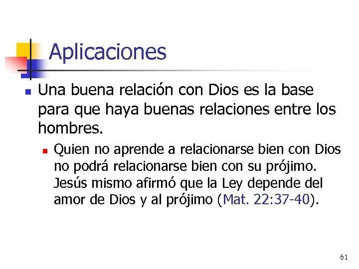 Aplicaciones n Una buena relación con Dios es la base para que haya buenas