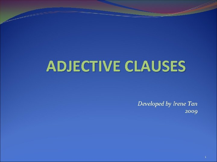 ADJECTIVE CLAUSES Developed by Irene Tan 2009 1
