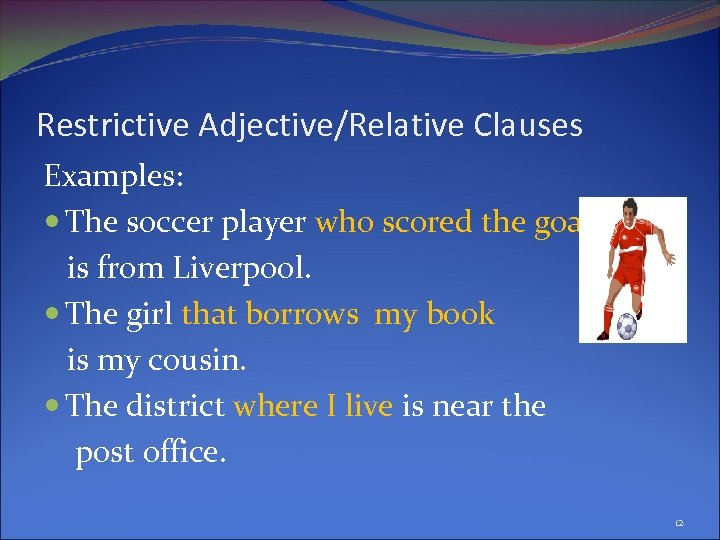 Restrictive Adjective/Relative Clauses Examples: The soccer player who scored the goal is from Liverpool.