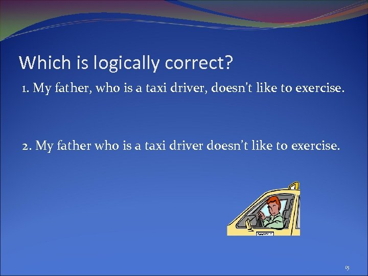 Which is logically correct? 1. My father, who is a taxi driver, doesn't like