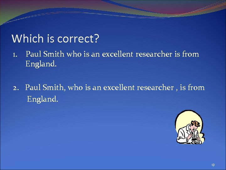 Which is correct? 1. Paul Smith who is an excellent researcher is from England.