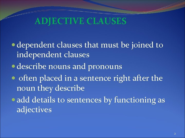 ADJECTIVE CLAUSES dependent clauses that must be joined to independent clauses describe nouns and
