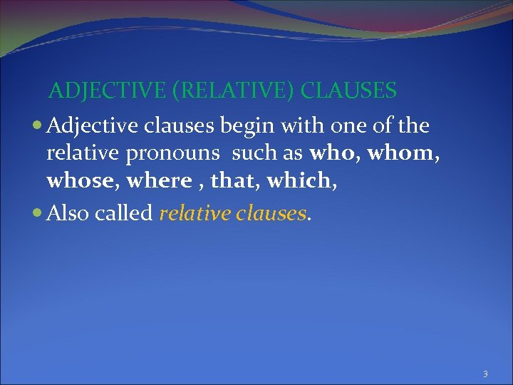 ADJECTIVE (RELATIVE) CLAUSES Adjective clauses begin with one of the relative pronouns such as