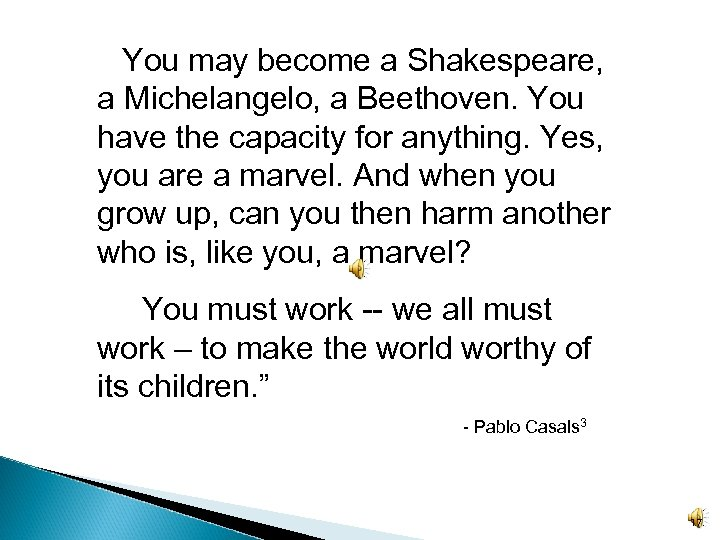 You may become a Shakespeare, a Michelangelo, a Beethoven. You have the capacity for