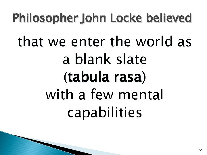 Philosopher John Locke believed that we enter the world as a blank slate (tabula