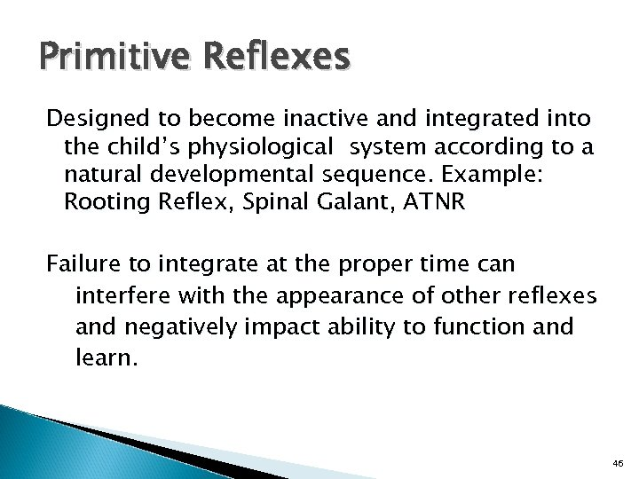 Primitive Reflexes Designed to become inactive and integrated into the child's physiological system according